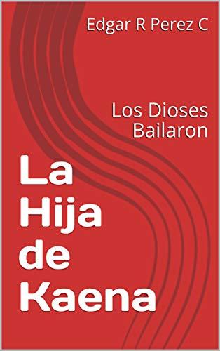 La Hija de Kaena: Los Dioses Bailaron (Spanish Edition)