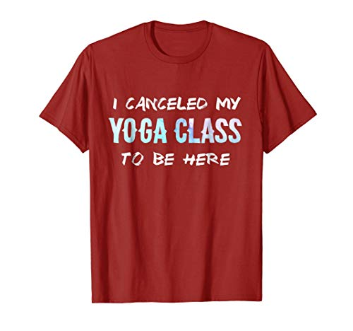 I canceled My Yoga Class To be Here - Funny Yoga T-shirt