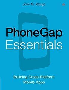 PhoneGap Essentials: Building Cross-platform Mobile Apps (Older Version 2012) by John M. Wargo (2012-06-11)
