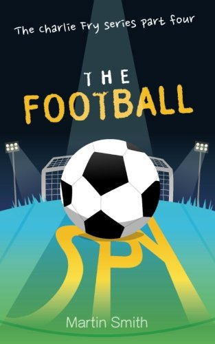 The Football Spy: (Football Book For Kids 7 To 13) (The Charlie Fry Series) (Volume 4)