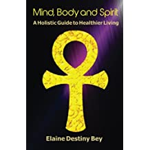 Mind, Body and Spirit: A Holistic Guide to Healthier Living