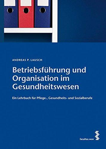 Betriebsführung und Organisation im Gesundheitswesen: Ein Lehrbuch für Pflege- und Gesundheitsberufe