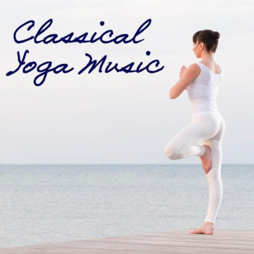 Classical Yoga Music: Yoga Music with Classics, Relaxation Meditation Yoga Moods, Spa Music, Relaxing Sounds for Yoga Exercices and Sun Salutation