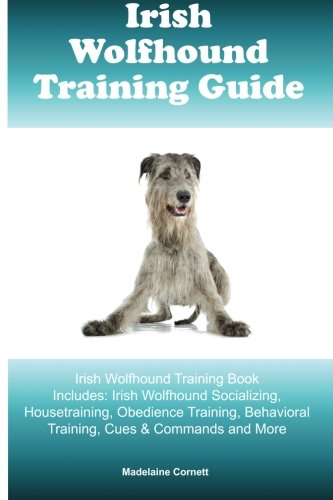 Irish Wolfhound Training Guide Irish Wolfhound Training Book Includes: Irish Wolfhound Socializing, Housetraining, Obedience Training, Behavioral Training, Cues & Commands and More