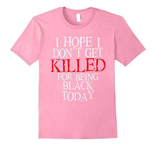 Mens Hope I Don't Get Killed For Being Black Today Trending Shirt 2XL Pink