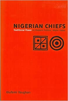 Book Nigerian Chiefs: Traditional Power in Modern Politics, 1890s-1990s (7) (Rochester Studies in African History and the Diaspora)