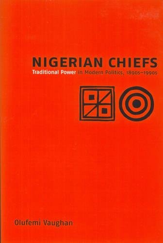 Nigerian Chiefs: Traditional Power in Modern Politics, 1890s-1990s (Rochester Studies in African History and the Diaspor