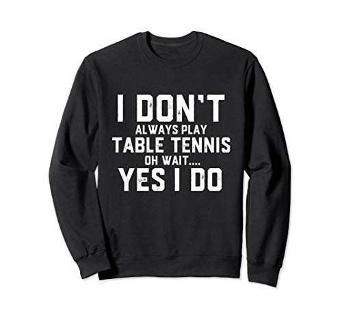Ping Pong Gear Sports Gift I Don't Always Play Table Tennis Sweatshirt (Best Table Tennis Racket For Intermediate Player India)