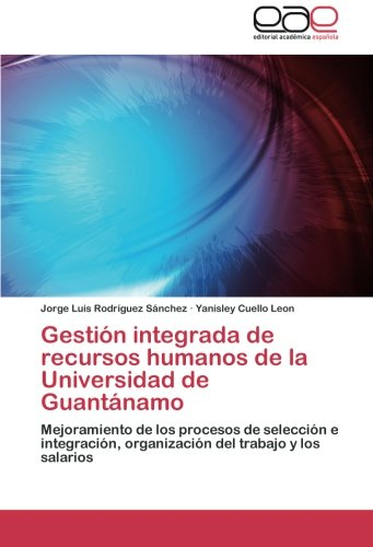 Read Online Gestión integrada de recursos humanos de la Universidad de Guantánamo: Mejoramiento de los procesos de selección e integración, organización del trabajo y los salarios (Spanish Edition) pdf epub