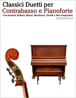 Classici Duetti per Contrabasso e Pianoforte: Facile Contrabbasso! Con musiche di Bach, Mozart, Beethoven, Vivaldi e altri compositori