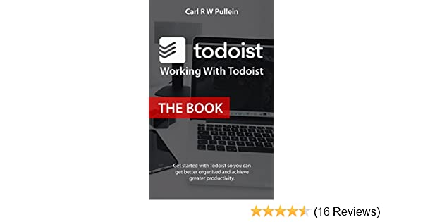 Working With Todoist: The Book : Get started with Todoist so you can get  better organised and achieve greater productivity