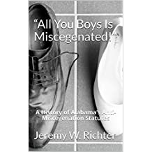 """All You Boys Is Miscegenated!"": A History of Alabama's Anti-Miscegenation Statutes"