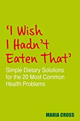 I Wish I Hadn't Eaten That': Simple Dietary Solutions for the 20 Most Common Health Problems