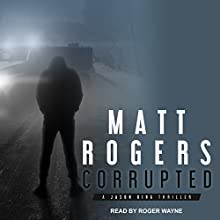 Corrupted: A Jason King Thriller, Book 5 Audiobook by Matt Rogers Narrated by Roger Wayne