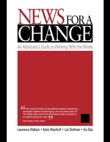 News for a Change: An Advocate?s Guide to Working with the Media