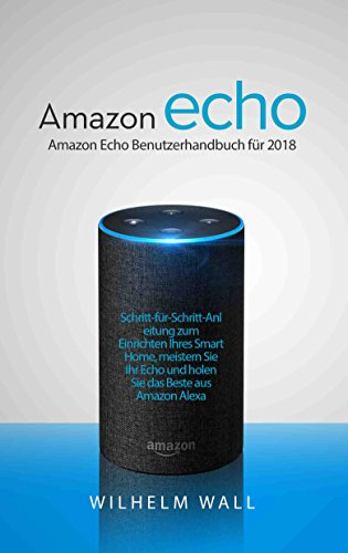 Amazon Echo: Amazon Echo Benutzerhandbuch für 2018; Schritt-für-Schritt-Anleitung zum Einrichten Ihres Smart Home, meistern Sie Ihr Echo und holen Sie das Beste aus Amazon Alexa (German Edition)