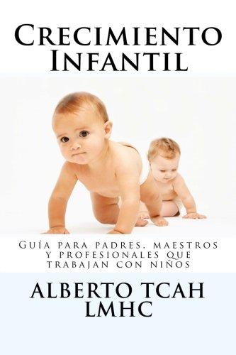 Crecimiento Infantil: Guia para padres, maestros y profesionales acerca del crecimiento psicologico de los niños (Spanish Edition) [Mr. Alberto Tcah] (Tapa Blanda)