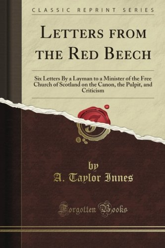 Download Letters from the Red Beech: Six Letters By a Layman to a Minister of the Free Church of Scotland on the Canon, the Pulpit, and Criticism (Classic Reprint) ebook