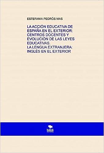 LA ACCIÓN EDUCATIVA DE ESPAÑA EN EL EXTERIOR: CENTROS DOCENTES Y ...