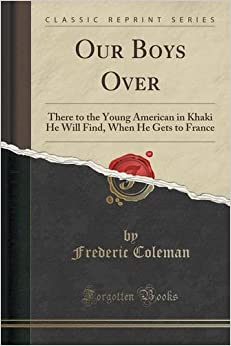 Our Boys Over: There to the Young American in Khaki He Will Find, When He Gets to France (Classic Reprint)