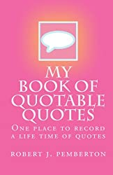 My book of Quotable Quotes: One place to record a life time of quotes