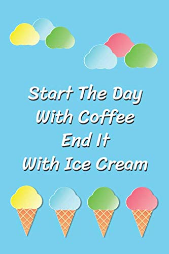 Start The Day With Coffee End It With Ice Cream: Ice cream lover Notebook Journal of blank lined paper 6
