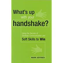 What's Up with Your Handshake?: Using the Secrets of Strategic Communication and Soft Skills to Win