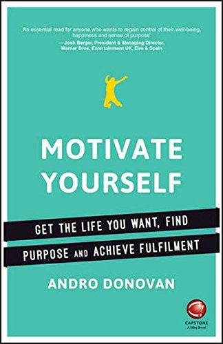 Motivate Yourself: Get the Life You Want, Find Purpose and Achieve Fulfilment