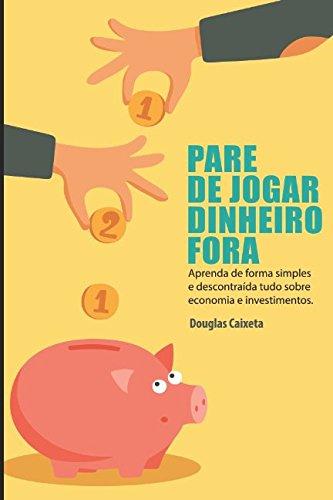 Pare de Jogar Dinheiro Fora!: Aprenda de forma simples e descontraída tudo sobre economia e investimentos. (Portuguese Edition)