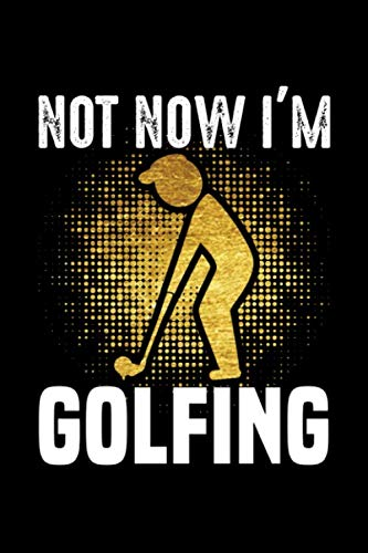 Not now i'm Golfing Notebook, Golf Player notebook gift: Golf /  Golfer log Gift, 101 Pages, 6x9, Soft Cover, Matte Finish