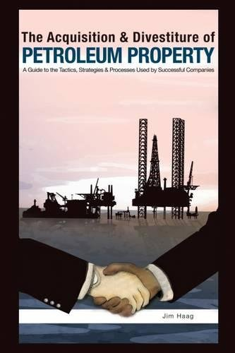 The Acquisition   Divestiture Of Petroleum Property  A Guide To The Tactics  Strategies And Processes Used By Successful Companies