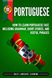 Portuguese: How to Learn Portuguese Fast, Including Grammar, Short Stories, and Useful Phrases