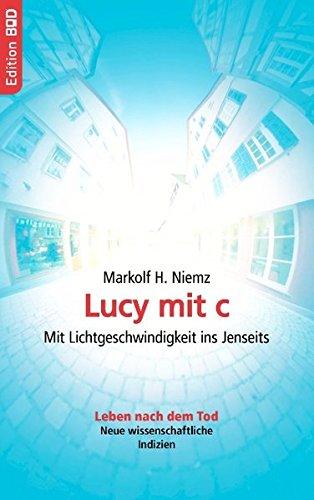 Lucy mit c: Mit Lichtgeschwindigkeit ins Jenseits. Leben nach dem Tod. Neue wissenschaftliche Indizien