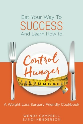 Eat Your Way To Success And Learn How To Control Hunger - A Weight Loss Surgery Friendly Cookbook by Wendy Campbell, Sandi Henderson