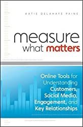 Measure What Matters: Online Tools For Understanding Customers, Social Media, Engagement, and Key Relationships by Katie Delahaye Paine (Feb 17 2011)