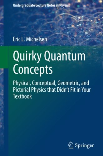 Quirky Quantum Concepts: Physical, Conceptual, Geometric, and Pictorial Physics that Didn't Fit in Your Textbook (Underg