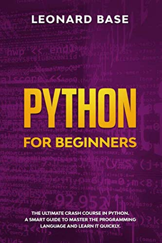Python For Beginners: The Ultimate Crash Course In Python. A Smart Guide To Mastering The Powerful Programming Language And Learn It Faster
