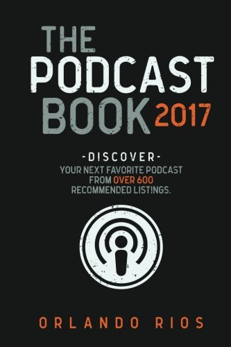 The Podcast Book 2017: Discover Your Next Favorite Podcast From Over 600 Recommended Listings.