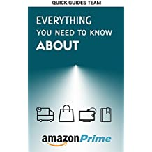 EVERYTHING YOU NEED TO KNOW ABOUT AMAZON PRIME: Tips and Tricks To Get The Most Out Of Your Amazon Prime Membership
