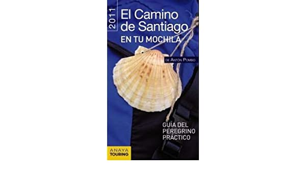 El camino de Santiago en tu mochila / The Santiagos Way in Your Backpack: Guia del peregrino practico 2011 / 2011 Pilgrims Practical Guide: Anton Pombo: ...