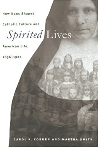 Spirited Lives: How Nuns Shaped Catholic Culture and American Life, 1836-1920 by Carol K. Coburn (1999-04-26)