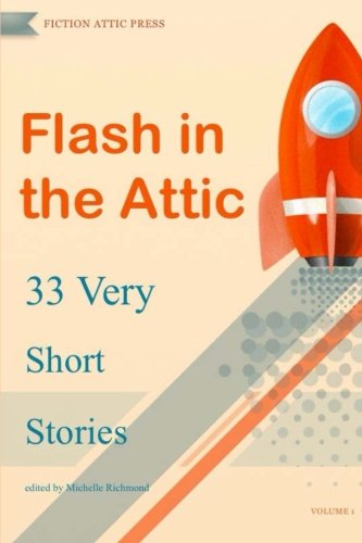 Flash in the Attic: 33 Very Short Stories (Flash in the Attic Flash Fiction Atnhology) (Volume 1)
