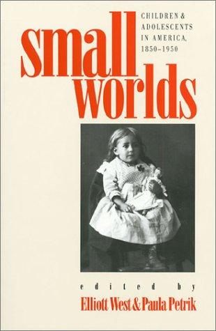 Small Worlds: Children and Adolescents in America, 1850-1950 - Elliott West; Paula Petrik