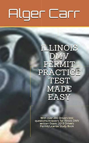 ILLINOIS DMV PERMIT PRACTICE TEST MADE EASY: With over 280 Drivers test questions/Answers for Illinois DMV written Exam: 2019 Drivers Permit/License Study Book (Illinois Rules Of The Road Written Practice Test)
