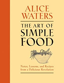 The Art of Simple Food: Notes, Lessons, and Recipes from a Delicious Revolution by [Waters, Alice]