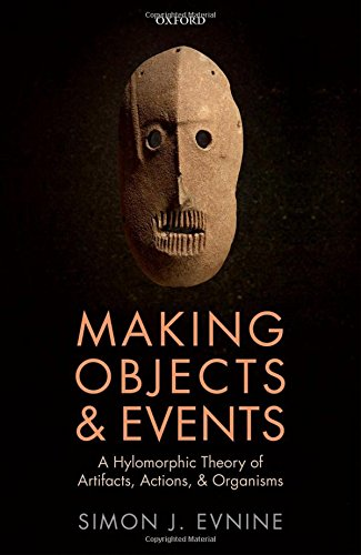 Making Objects and Events: A Hylomorphic Theory of Artifacts, Actions, and Organisms