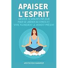Apaiser l'Esprit: Méditer 12 minutes par jour pour se libérer du stress et vivre pleinement le moment présent (French Edition)