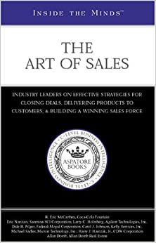 Inside the Minds: The Art of Sales: Industry Leaders on Effective Strategies for Closing Deals, Delivering Products to Customers, and Building a Winning