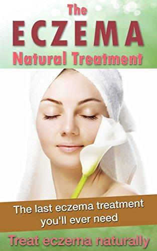 The eczema natural treatment: The last eczema treatment you'll ever need, treat eczema naturally (Diet treatment, skin problem, eczema)