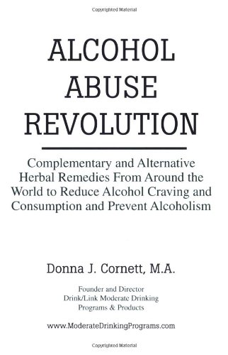 Alcohol Abuse Revolution: Complementary and Alternative Herbal Remedies From Around the World to Reduce Alcohol Craving and Consumption and Prevent Alcoholism